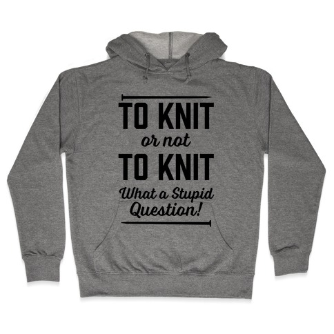 To Knit Or Not To Knit What A Stupid Question Hooded Sweatshirt
