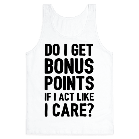 Do I Get Bonus Points If I Act Like I care Tank Top