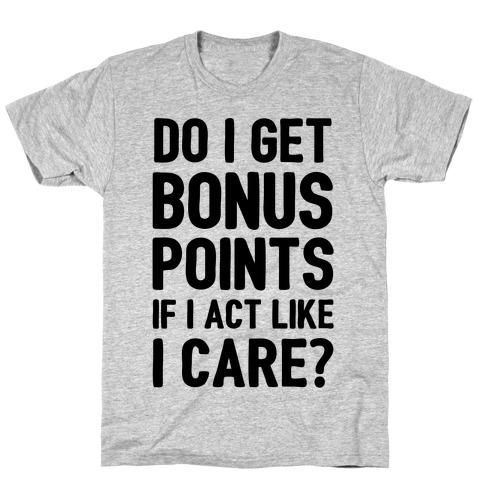 Do I Get Bonus Points If I Act Like I care T-Shirt