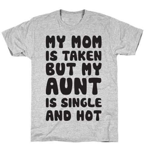 My Mom Is Taken But My Aunt Is Single And Hot T-Shirt