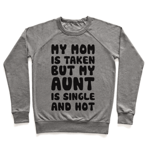 My Mom Is Taken But My Aunt Is Single And Hot Pullover