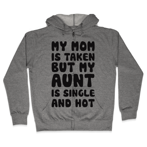 My Mom Is Taken But My Aunt Is Single And Hot Zip Hoodie
