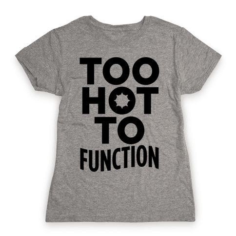 Too Hot To Function Womens T-Shirt