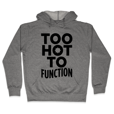 Too Hot To Function Hooded Sweatshirt