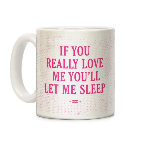If You Really Love Me You'll Let Me Sleep Coffee Mug