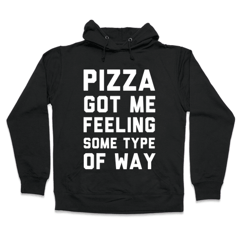 Pizza Got Me Feeling Some Type Of Way Hooded Sweatshirt