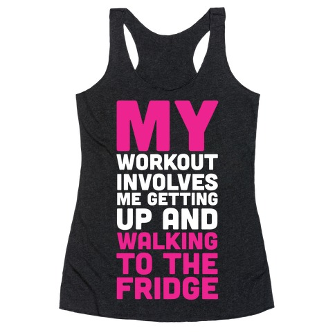 My Workout Involves Me Getting Up and Walking to the Fridge Racerback Tank Top