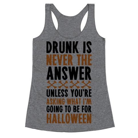 Drunk Is Never The Answer Unless You're Asking What I'm Going To Be For Halloween Racerback Tank Top