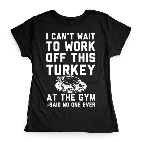 I Can't Wait To Work Off This Turkey At The Gym Said No One Ever Womens T-Shirt