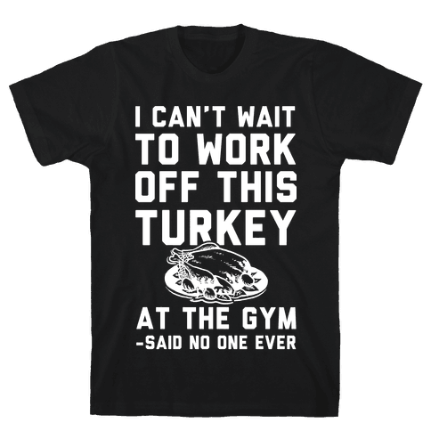 I Can't Wait To Work Off This Turkey At The Gym Said No One Ever Mens T-Shirt