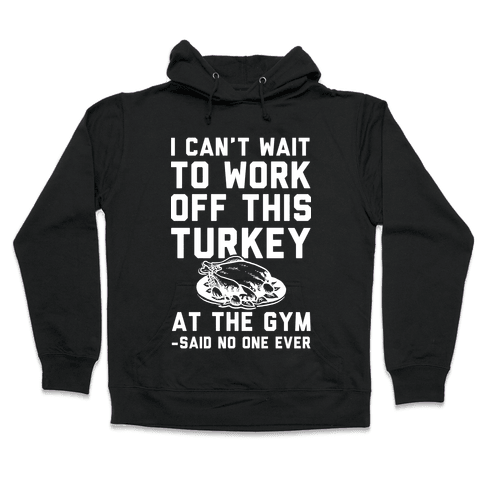 I Can't Wait To Work Off This Turkey At The Gym Said No One Ever Hooded Sweatshirt