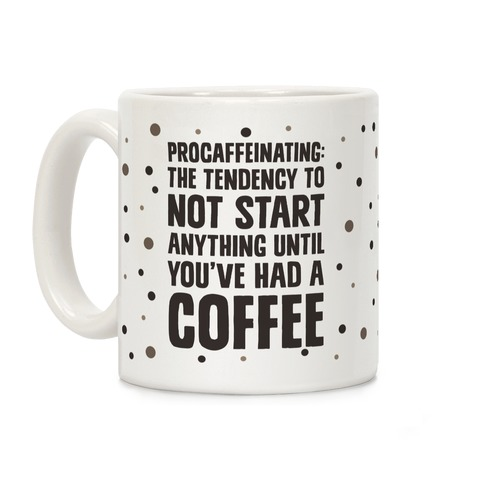 Procaffeinating: The Tendency To Not Start Anything Until You've Had A Coffee Coffee Mug