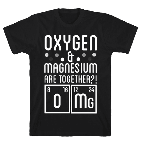 Oxygen and Magnesium are Together? OMG. Mens T-Shirt