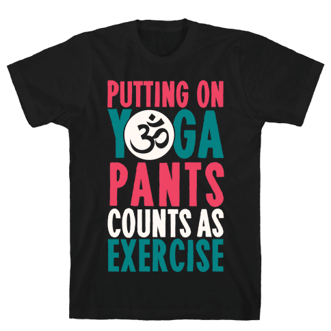 Putting On Yoga Pants Counts As Exercise Mens T-Shirt