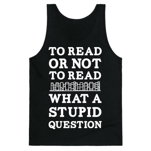 To Read Or Not To Read What A Stupid Question