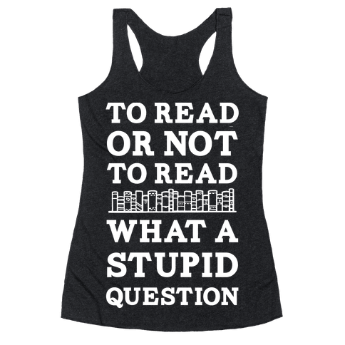 To Read Or Not To Read What A Stupid Question Racerback Tank Top