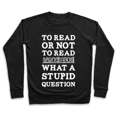 To Read Or Not To Read What A Stupid Question Pullover