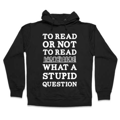 To Read Or Not To Read What A Stupid Question Hooded Sweatshirt