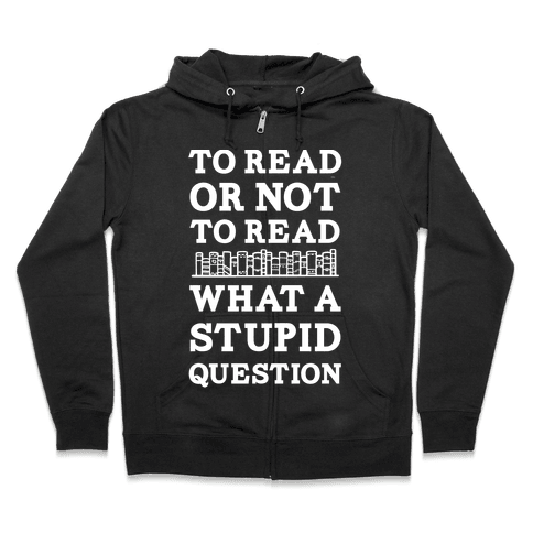 To Read Or Not To Read What A Stupid Question Zip Hoodie