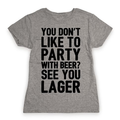 You Don't Like To Party With Beer? Womens T-Shirt
