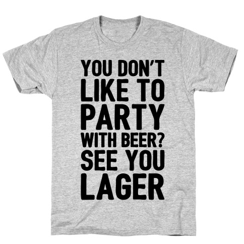 You Don't Like To Party With Beer? T-Shirt
