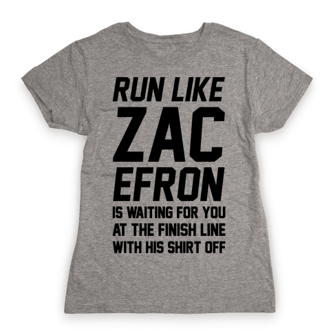 Run Like Zac Efron Is Waiting For You At The Finish Line Womens T-Shirt