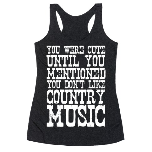 You Were Cute Until You Mentioned You Don't Like Country Music Racerback Tank Top