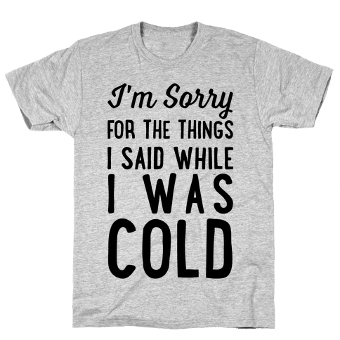 I'm Sorry For The Things I Said While I Was Cold Mens T-Shirt