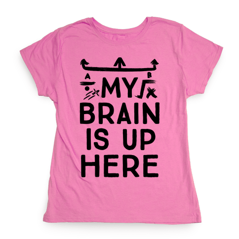 My Brain Is Up Here Womens T-Shirt