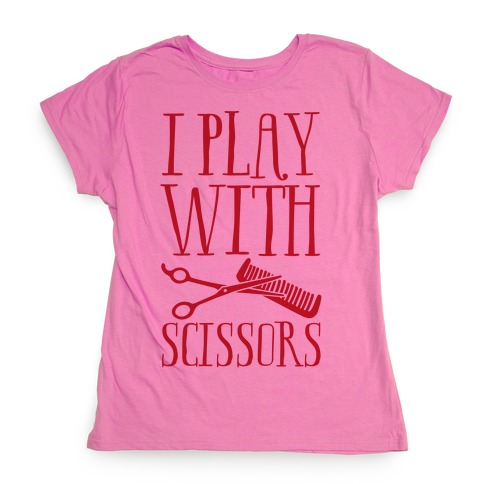 I Play With Scissors Womens T-Shirt