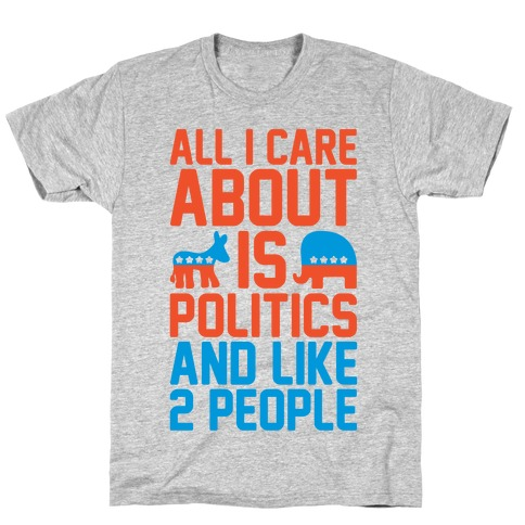 All I Care About Is Politics and Like 2 People T-Shirt