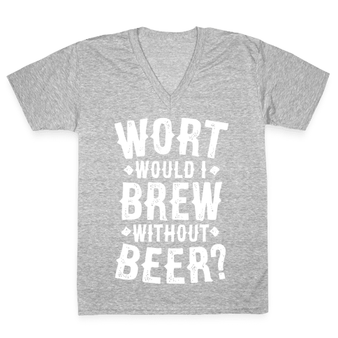 Wort Would I Brew Without Beer? V-Neck Tee Shirt
