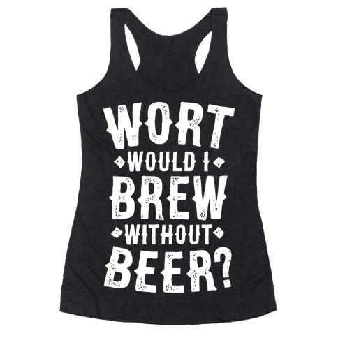 Wort Would I Brew Without Beer? Racerback Tank Top