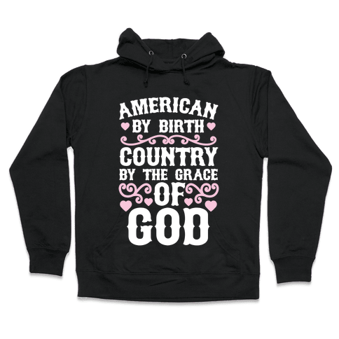 American By Birth, Country By The Grace Of God Hooded Sweatshirt