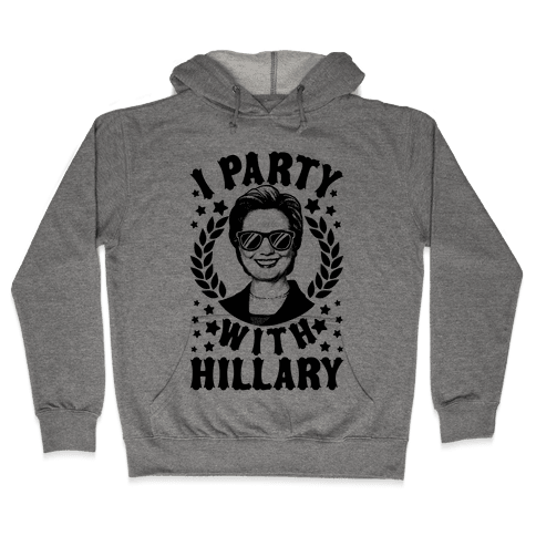 I Party With Hillary Clinton Hooded Sweatshirt