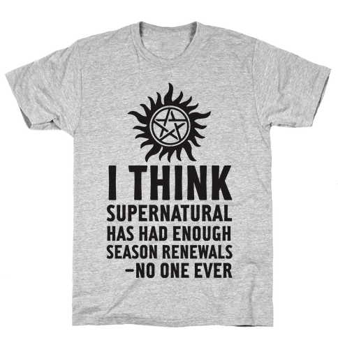 I Think Supernatural Has Had Enough Season Renewals -No One Ever Mens T-Shirt