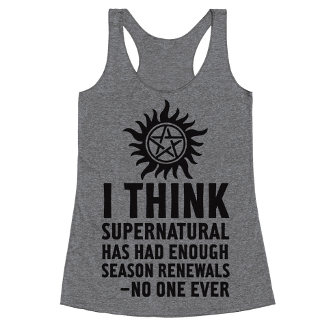 I Think Supernatural Has Had Enough Season Renewals -No One Ever Racerback Tank Top