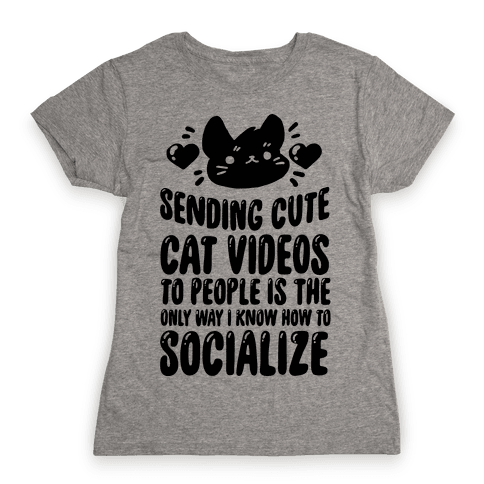 Sending Cute Cat Videos To People Is The only Way I Know How To Socialize Womens T-Shirt