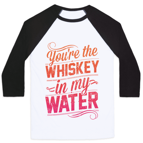 You're The Whiskey In My Water Baseball Tee