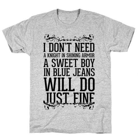 I Don't Need A Knight In Shining Armor A Sweet Boy In Blue Jeans Will Do Just Fine Mens T-Shirt