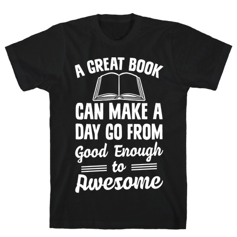 A Great Book Can Make A Day Go From Good Enough To Awesome T-Shirt