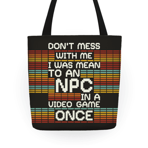 Don't Mess With Me I Was Mean To An NPC Tote