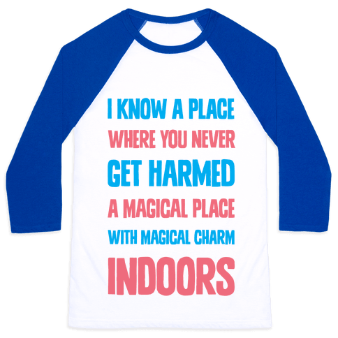 I Know A Place Where You Never Get Harmed A Magical Place With Magical Charm INDOORS Baseball Tee