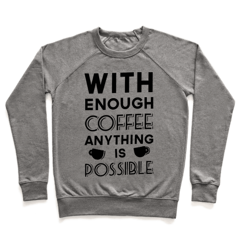 With Enough Coffee Anything Is Possible Pullover