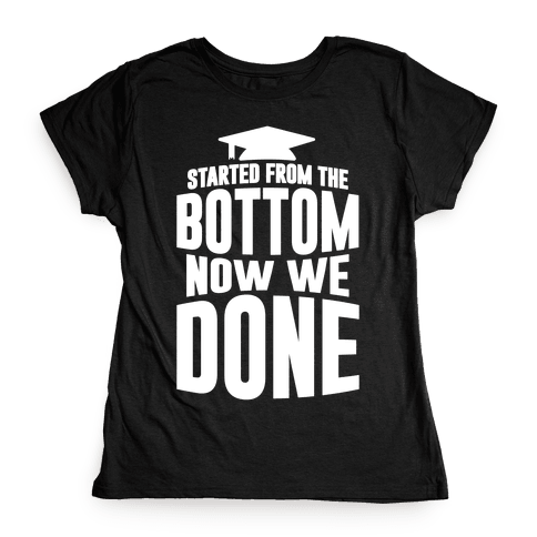 We Started From The Bottom Now We Done Womens T-Shirt