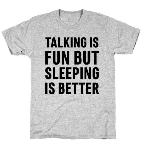 Talking Is Fun But Sleeping Is Better T-Shirt