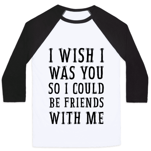 I Wish I Was You So I Could Be Friends WIth Me Baseball Tee