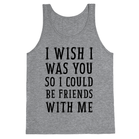 I Wish I Was You So I Could Be Friends WIth Me Tank Top