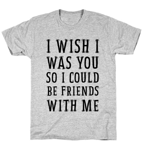 I Wish I Was You So I Could Be Friends WIth Me Mens T-Shirt
