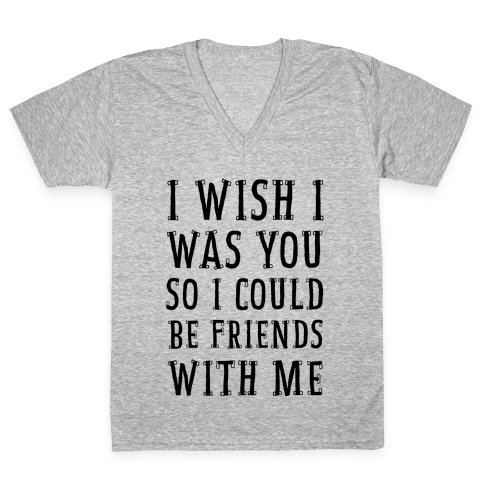 I Wish I Was You So I Could Be Friends WIth Me V-Neck Tee Shirt